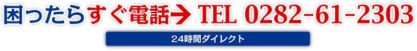 困ったらすぐ電話→TEL 0282-61-2300(24時間ダイレクト)